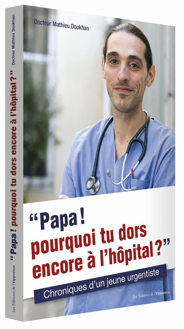 «Papa ! pourquoi tu dors encore à l'hôpital ?»  - Mathieu DOUKHAN - Les Éditions de l'Opportun