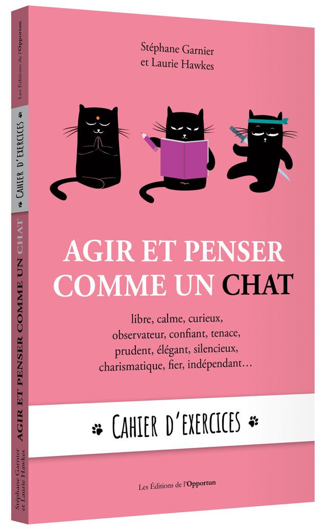 Agir et penser comme un chat - Cahier d'exercices - Stéphane GARNIER, Laurie HAWKES - Les Éditions de l'Opportun