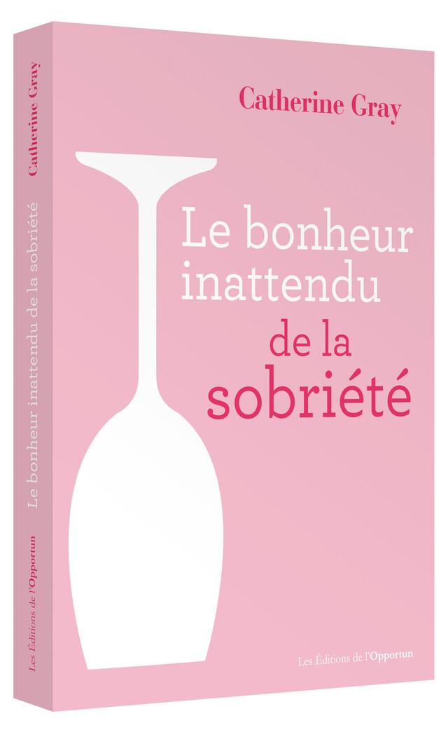 Le Bonheur inattendu de la sobriété - Catherine GRAY - Les Éditions de l'Opportun