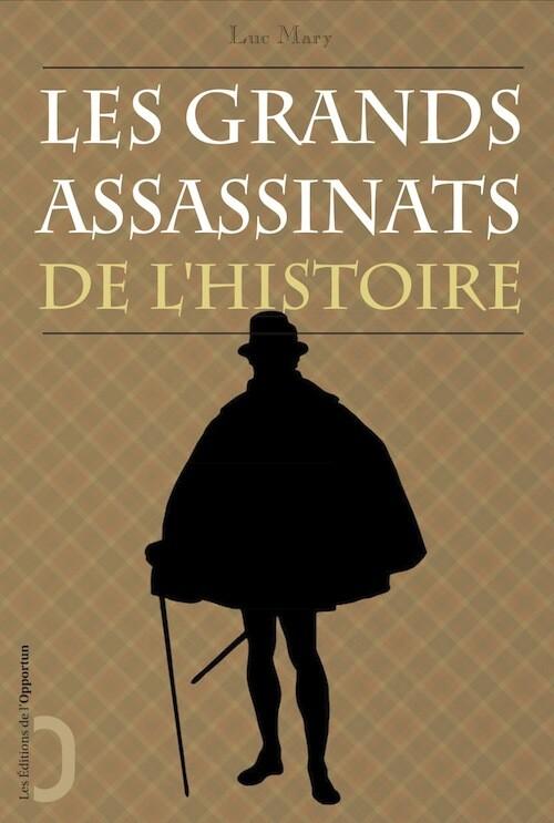 Les Grands Assassinats de l'Histoire - Luc MARY - Les Éditions de l'Opportun