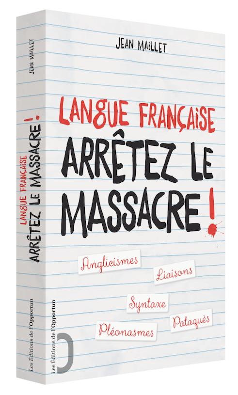 Langue française : Arrêtez le massacre ! - Jean MAILLET - Les Éditions de l'Opportun
