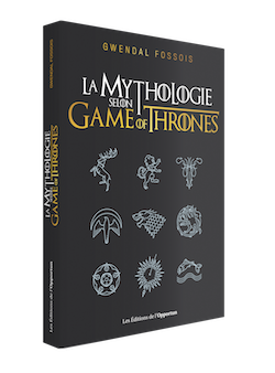 La Mythologie selon Game of Thrones - Gwendal FOSSOIS - Les Éditions de l'Opportun