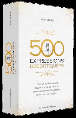 500 expressions décortiquées - Jean MAILLET - Les Éditions de l'Opportun