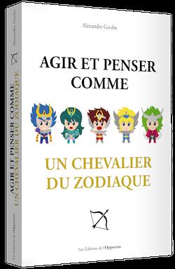 Agir et penser comme un chevalier du zodiaque - Alexandre GOUBE - Les Éditions de l'Opportun