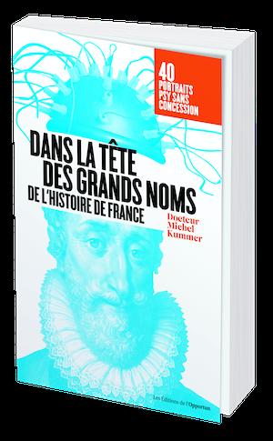 DANS LA TÊTE DES GRANDS NOMS DE L'HISTOIRE - Michel KUMMER - Les Éditions de l'Opportun