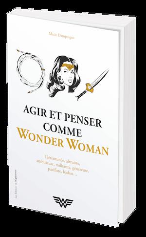 AGIR ET PENSER COMME WONDER WOMAN - Marie DAMPOIGNE - Les Éditions de l'Opportun