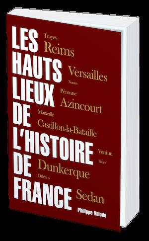 LES HAUTS LIEUX DE L' HISTOIRE DE FRANCE - Philippe VALODE - Les Éditions de l'Opportun