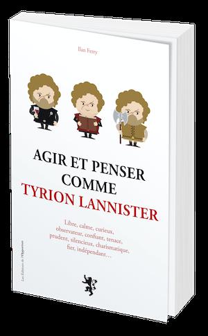AGIR ET PENSER COMME TYRION LANNISTER - Ilan FERRY - Les Éditions de l'Opportun