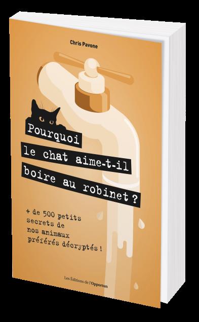 POURQUOI LE CHAT AIME-T-IL BOIRE AU ROBINET ? - Chris PAVONE - Les Éditions de l'Opportun