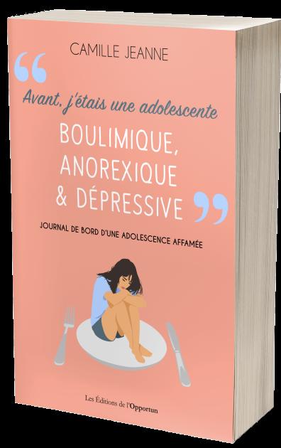 Avant j'étais une adolescente boulimique, anorexique & dépressive - Camille JEANNE - Les Éditions de l'Opportun