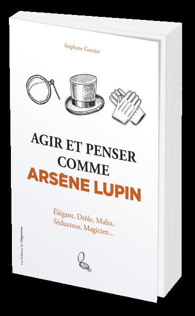 Agir et penser comme Arsène Lupin - Stéphane GARNIER - Les Éditions de l'Opportun