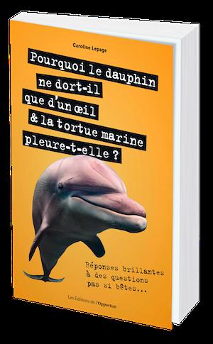 Pourquoi le dauphin ne dort-il que d'un oeil & la tortue marine pleure-t-elle ? - Caroline LEPAGE - Les Éditions de l'Opportun