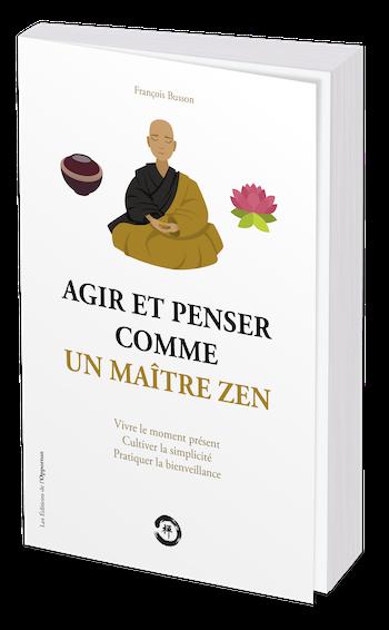 AGIR ET PENSER COMME UN MAÎTRE ZEN - François BUSSON - Les Éditions de l'Opportun